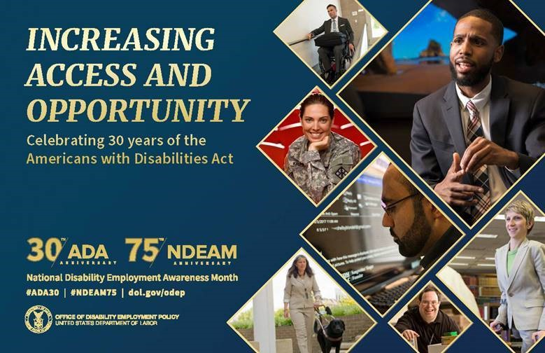 Photos of woman with a dog guide, man in a wheelchair, woman with chin on her hand, man with a large computer screen, man smiling, woman walking. Increasing Access and Opportunity. Celebrating 30 years of the Americans with Disabilities Act. 30th ADA Anniversary. 75th NDEAM Anniversary. #ADA30 #NDEAM75 dol.gov/odep. Logo. Office of Disability Employment Policy. United States Department of Labor.